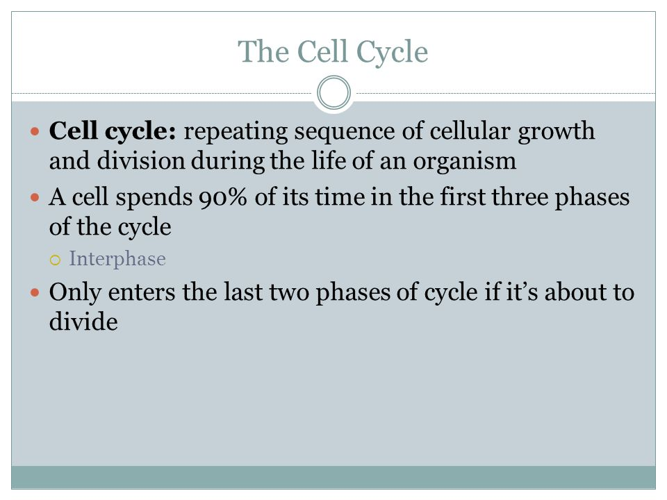 The Cell Cycle Cell cycle: repeating sequence of cellular growth and division during the life of an organism.