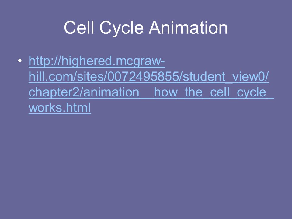 Cell Cycle Animation http://highered.mcgraw-hill.com/sites/0072495855/student_view0/chapter2/animation__how_the_cell_cycle_works.html.