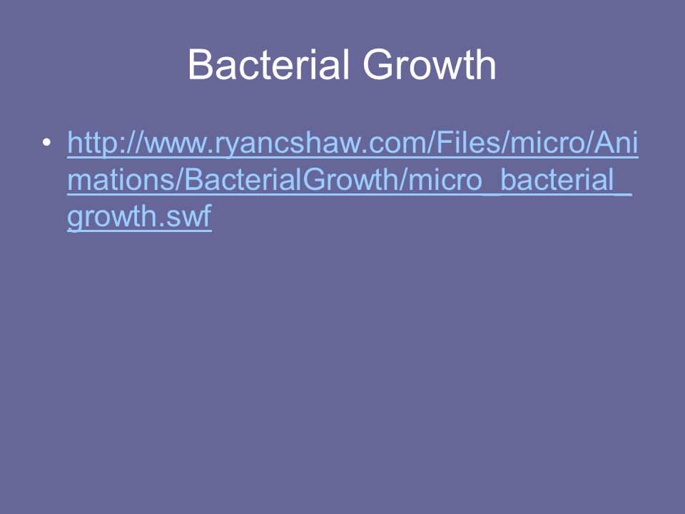 Bacterial Growth http://www.ryancshaw.com/Files/micro/Animations/BacterialGrowth/micro_bacterial_growth.swf.