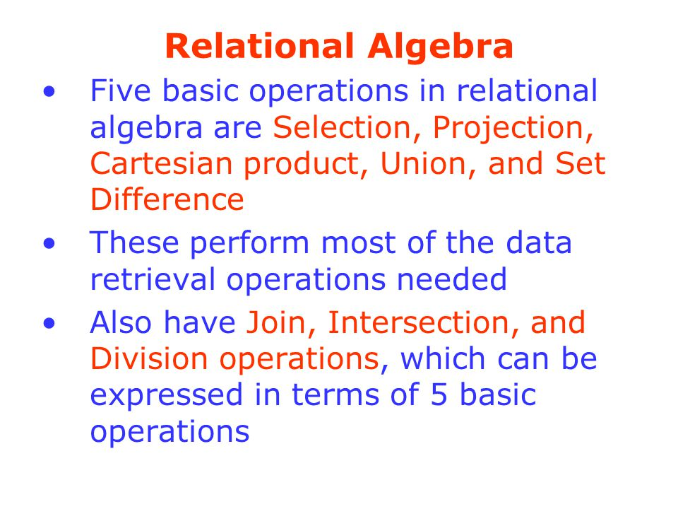 Relational Algebra Five basic operations in relational algebra are Selection, Projection, Cartesian product, Union, and Set Difference.