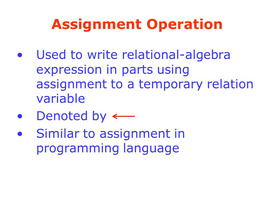 Assignment Operation Used to write relational-algebra expression in parts using assignment to a temporary relation variable.