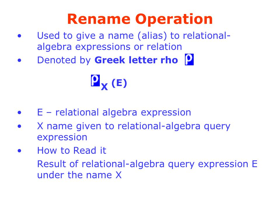 Rename Operation Used to give a name (alias) to relational-algebra expressions or relation. Denoted by Greek letter rho.