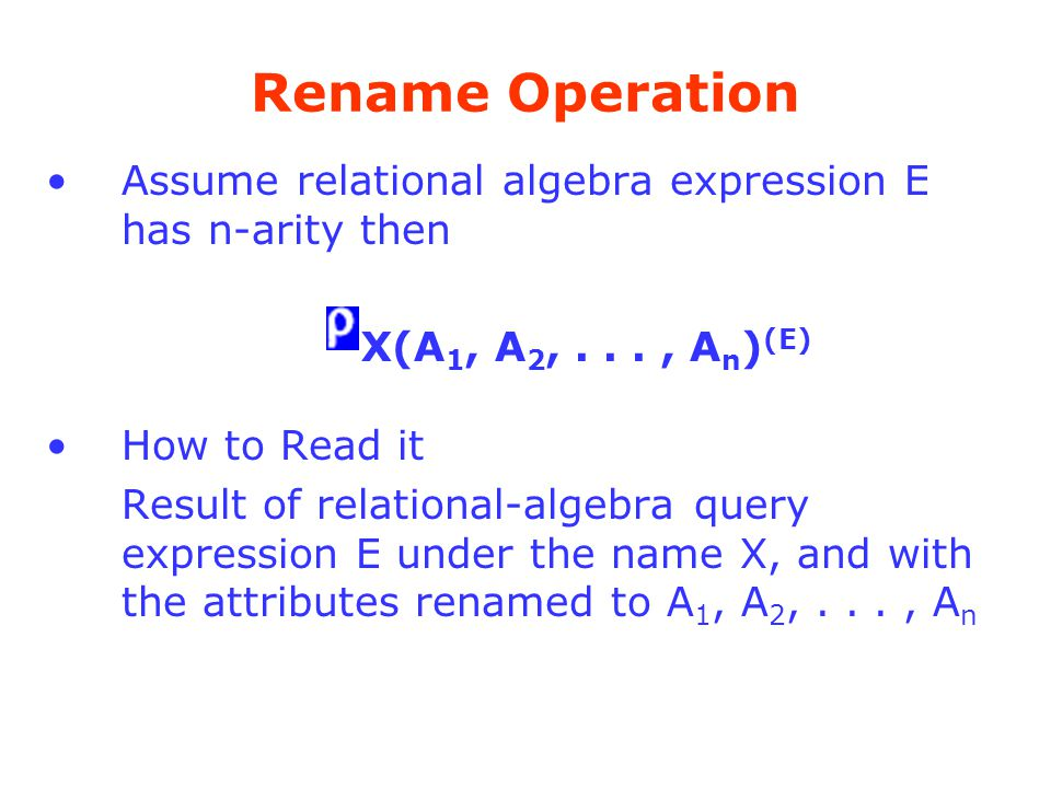 Rename Operation Assume relational algebra expression E has n-arity then. X(A1, A2, . . . , An)(E)