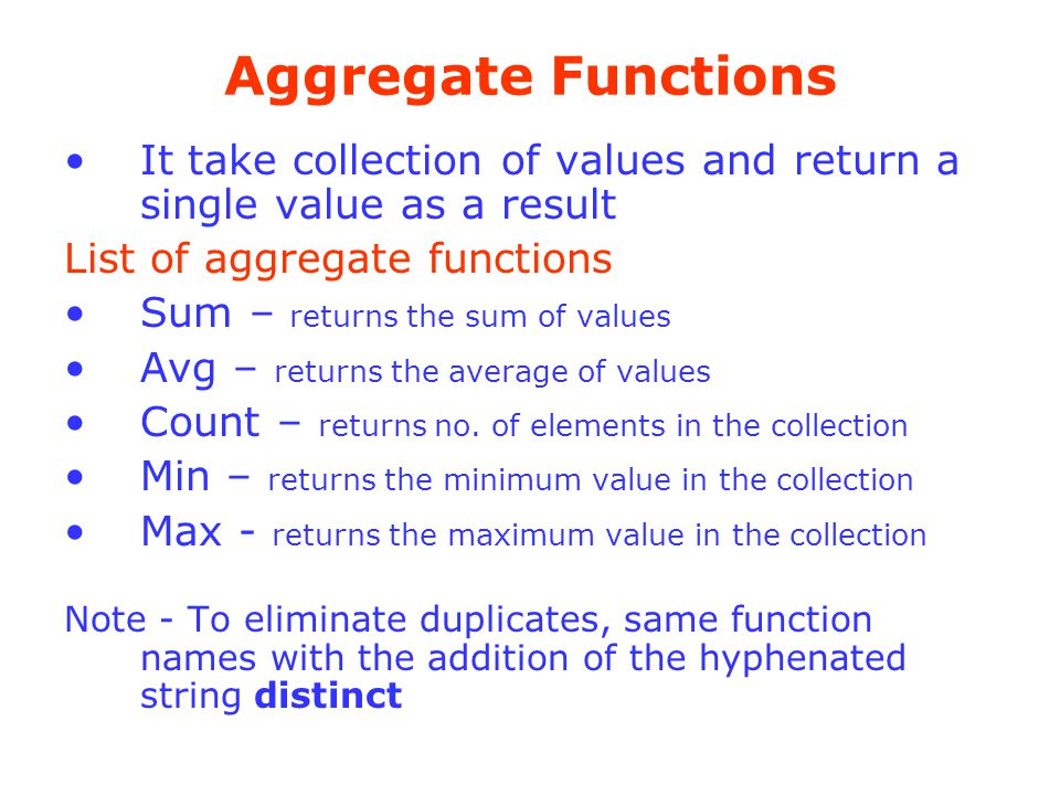 Aggregate Functions It take collection of values and return a single value as a result. List of aggregate functions.