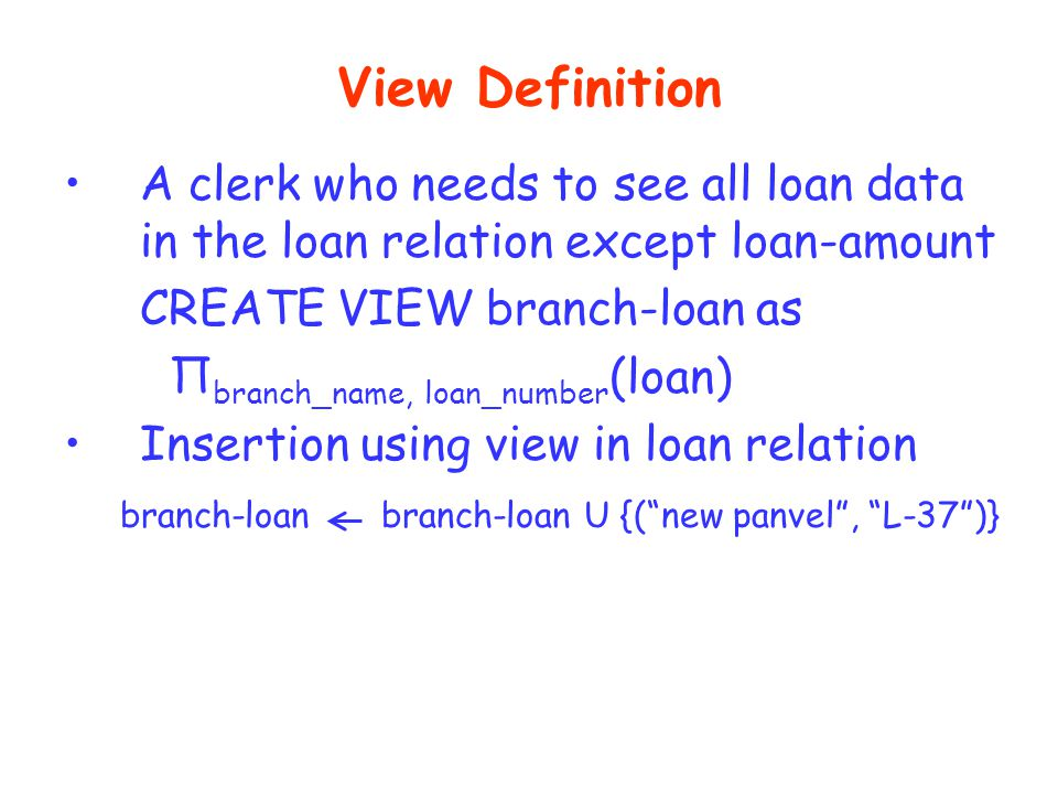 View Definition A clerk who needs to see all loan data in the loan relation except loan-amount. CREATE VIEW branch-loan as.