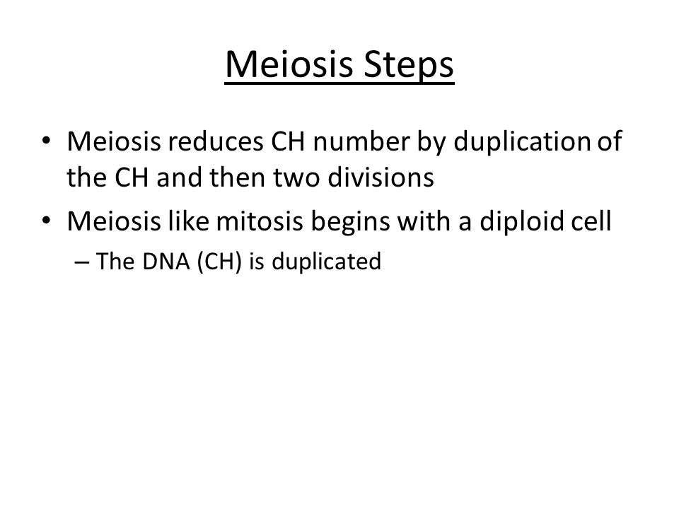 Meiosis Steps Meiosis reduces CH number by duplication of the CH and then two divisions. Meiosis like mitosis begins with a diploid cell.