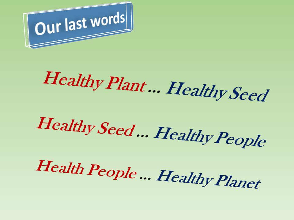 Our last words Healthy Plant … Healthy Seed Healthy Seed … Healthy People Health People … Healthy Planet