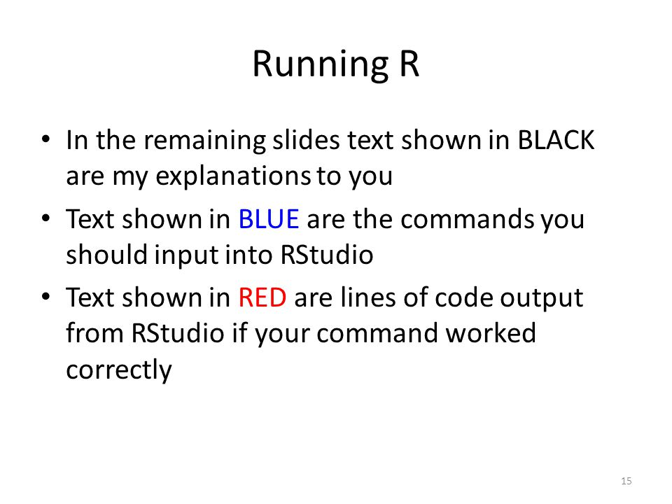 Running R In the remaining slides text shown in BLACK are my explanations to you. Text shown in BLUE are the commands you should input into RStudio.