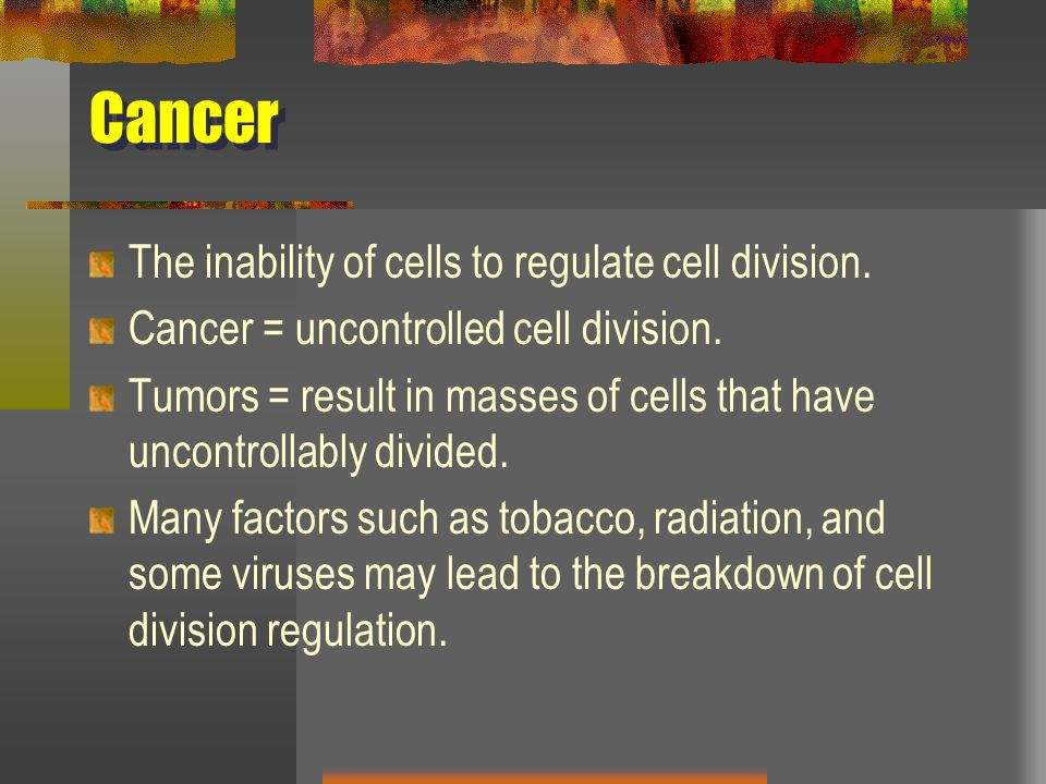 Cancer The inability of cells to regulate cell division.