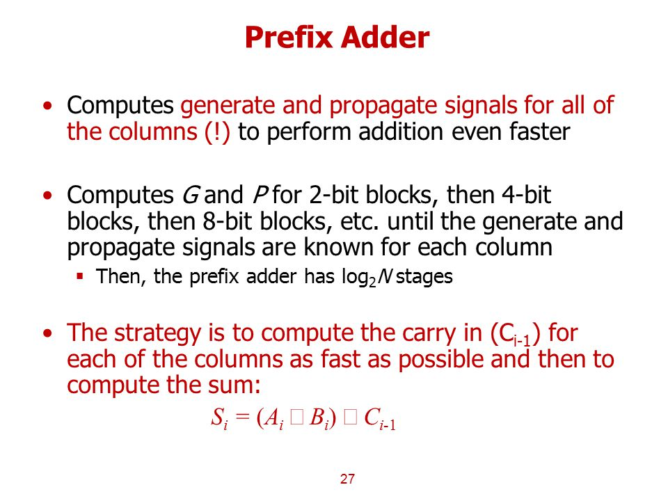 Prefix Adder Computes generate and propagate signals for all of the columns (!) to perform addition even faster.