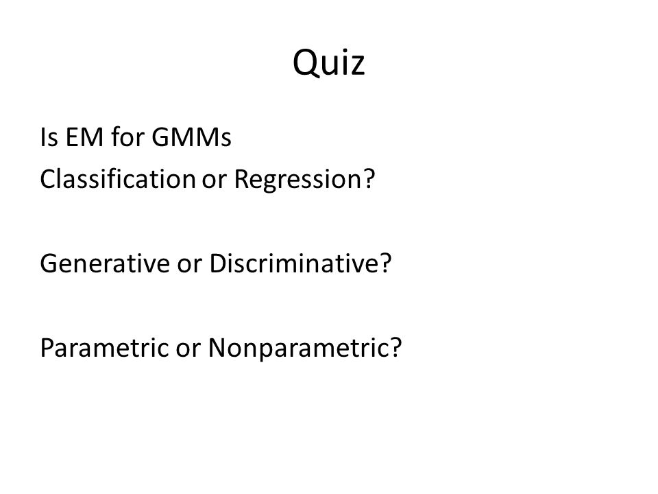 Quiz Is EM for GMMs Classification or Regression. Generative or Discriminative.