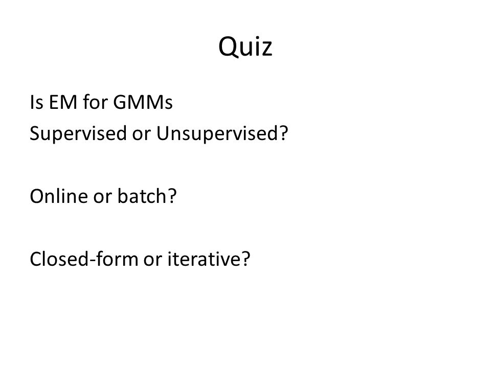 Quiz Is EM for GMMs Supervised or Unsupervised Online or batch Closed-form or iterative