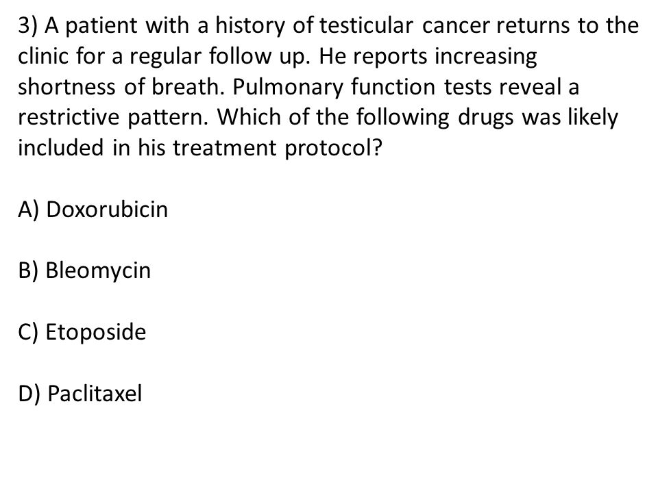 3) A patient with a history of testicular cancer returns to the clinic for a regular follow up. He reports increasing shortness of breath. Pulmonary function tests reveal a restrictive pattern. Which of the following drugs was likely included in his treatment protocol