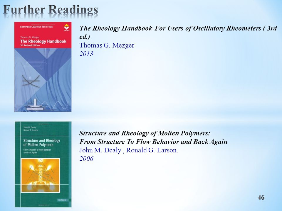 Further Readings The Rheology Handbook-For Users of Oscillatory Rheometers ( 3rd ed.) Thomas G. Mezger.