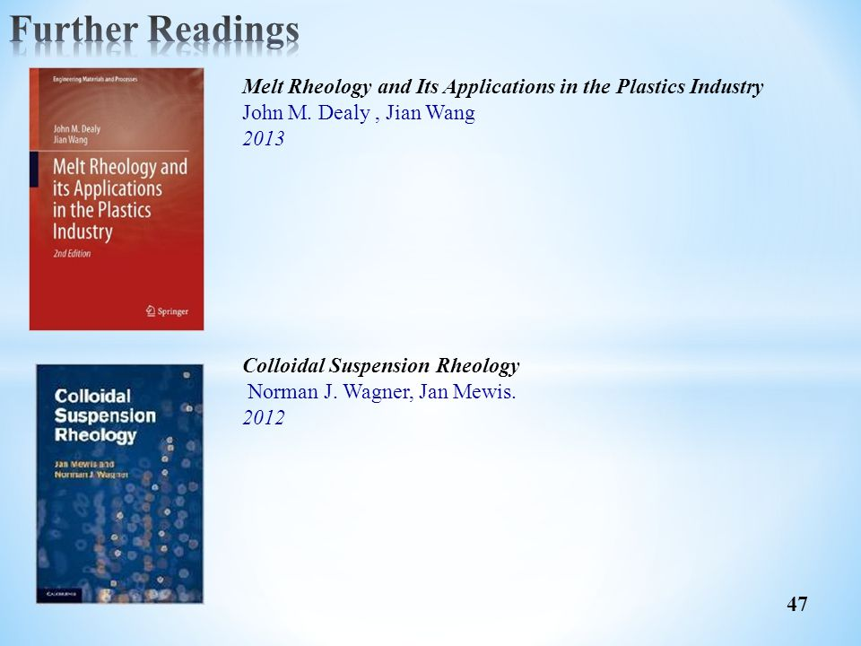 Further Readings Melt Rheology and Its Applications in the Plastics Industry. John M. Dealy , Jian Wang.