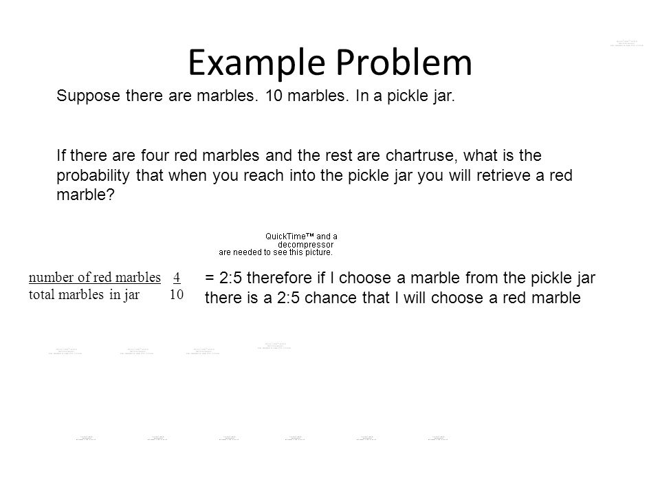 Example Problem Suppose there are marbles. 10 marbles. In a pickle jar.