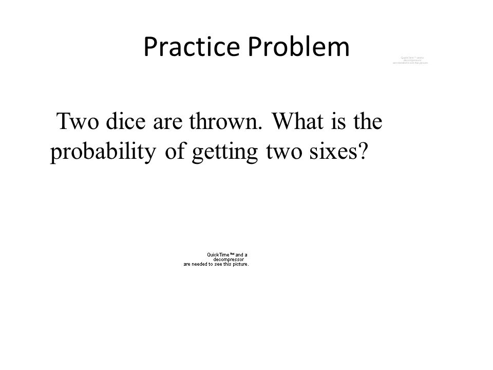 Practice Problem Two dice are thrown. What is the probability of getting two sixes