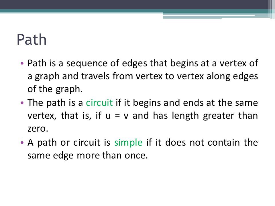 Path Path is a sequence of edges that begins at a vertex of a graph and travels from vertex to vertex along edges of the graph.