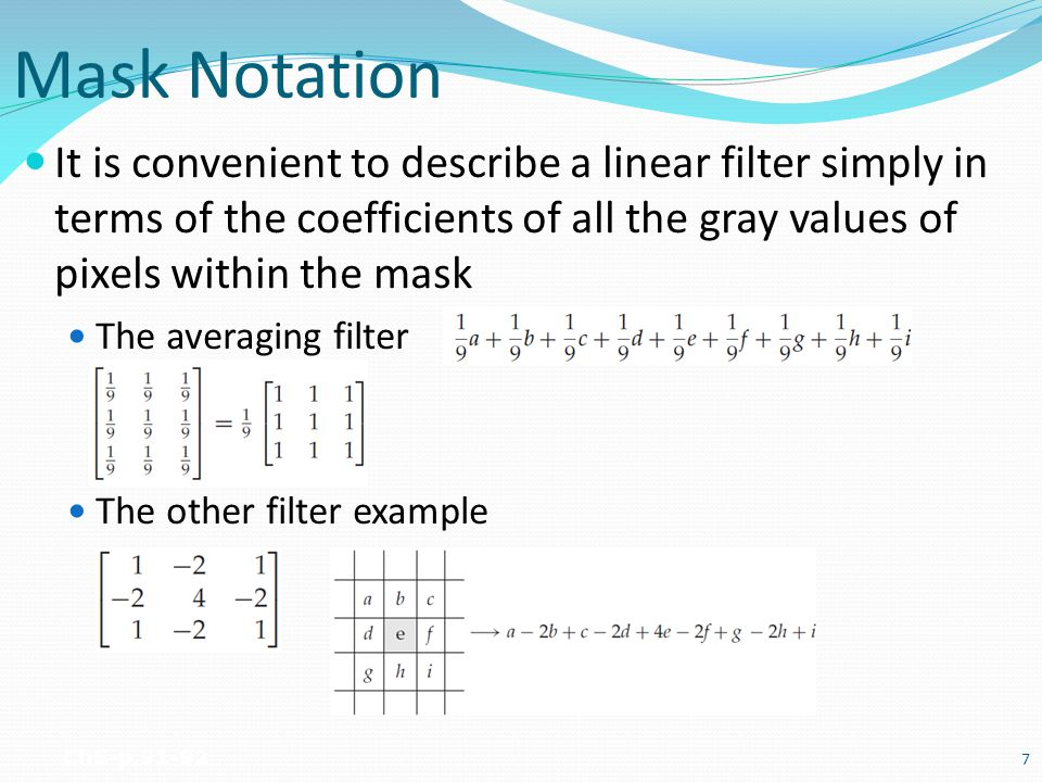Mask Notation It is convenient to describe a linear filter simply in terms of the coefficients of all the gray values of pixels within the mask.