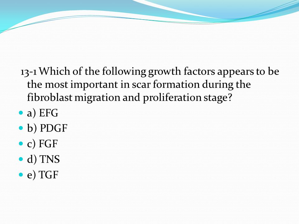 13-1 Which of the following growth factors appears to be the most important in scar formation during the fibroblast migration and proliferation stage
