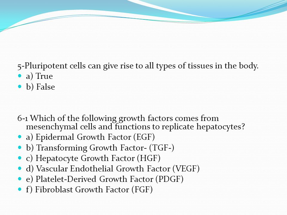 5-Pluripotent cells can give rise to all types of tissues in the body.