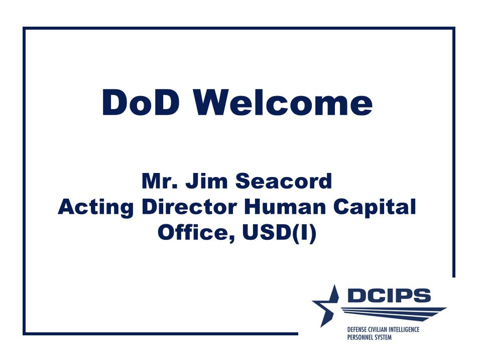 DoD Welcome Mr. Jim Seacord Acting Director Human Capital Office, USD(I)