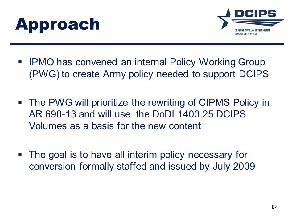 Approach IPMO has convened an internal Policy Working Group (PWG) to create Army policy needed to support DCIPS.