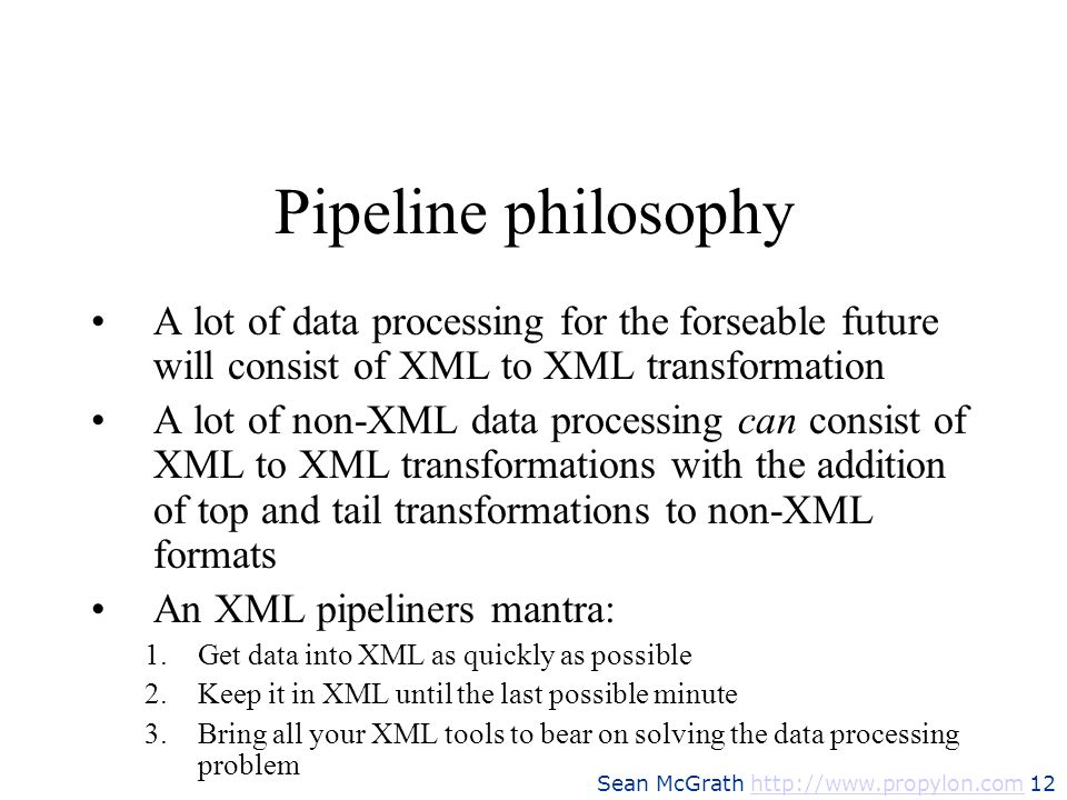 Pipeline philosophyA lot of data processing for the forseable future will consist of XML to XML transformation.
