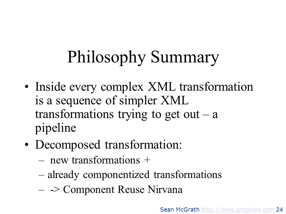Philosophy SummaryInside every complex XML transformation is a sequence of simpler XML transformations trying to get out – a pipeline.