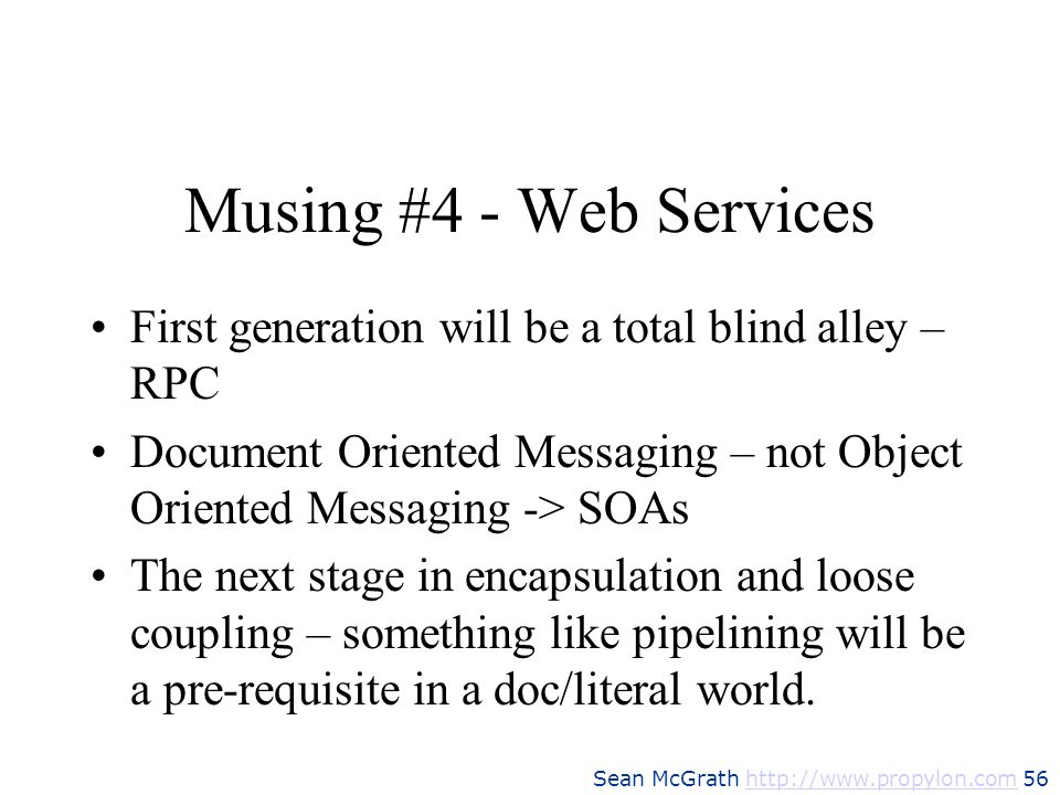 Musing #4 - Web ServicesFirst generation will be a total blind alley – RPC. Document Oriented Messaging – not Object Oriented Messaging -> SOAs.