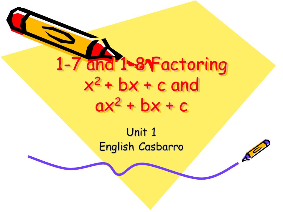 1-7 and 1-8 Factoring x2 + bx + c and ax2 + bx + c