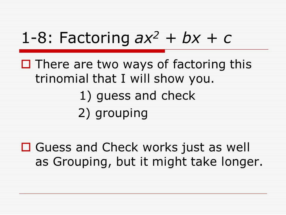 1-8: Factoring ax2 + bx + c There are two ways of factoring this trinomial that I will show you. 1) guess and check.