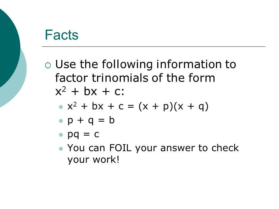 Facts Use the following information to factor trinomials of the form x2 + bx + c: x2 + bx + c = (x + p)(x + q)