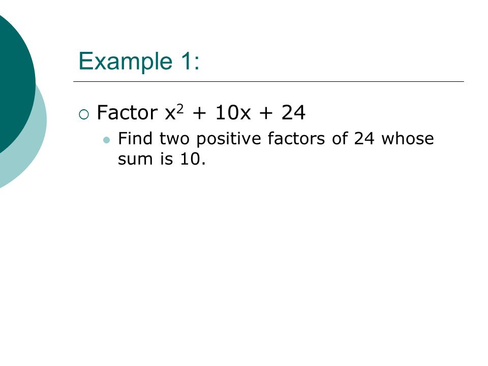 Example 1: Factor x2 + 10x + 24 Find two positive factors of 24 whose sum is 10.