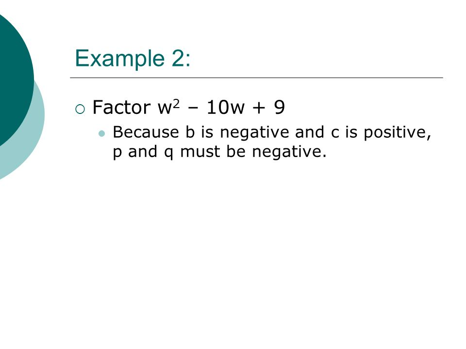 Example 2: Factor w2 – 10w + 9 Because b is negative and c is positive, p and q must be negative.