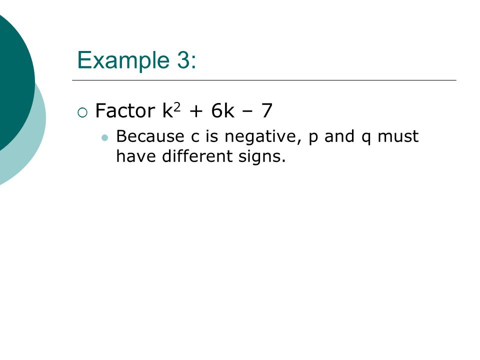 Example 3: Factor k2 + 6k – 7 Because c is negative, p and q must have different signs.