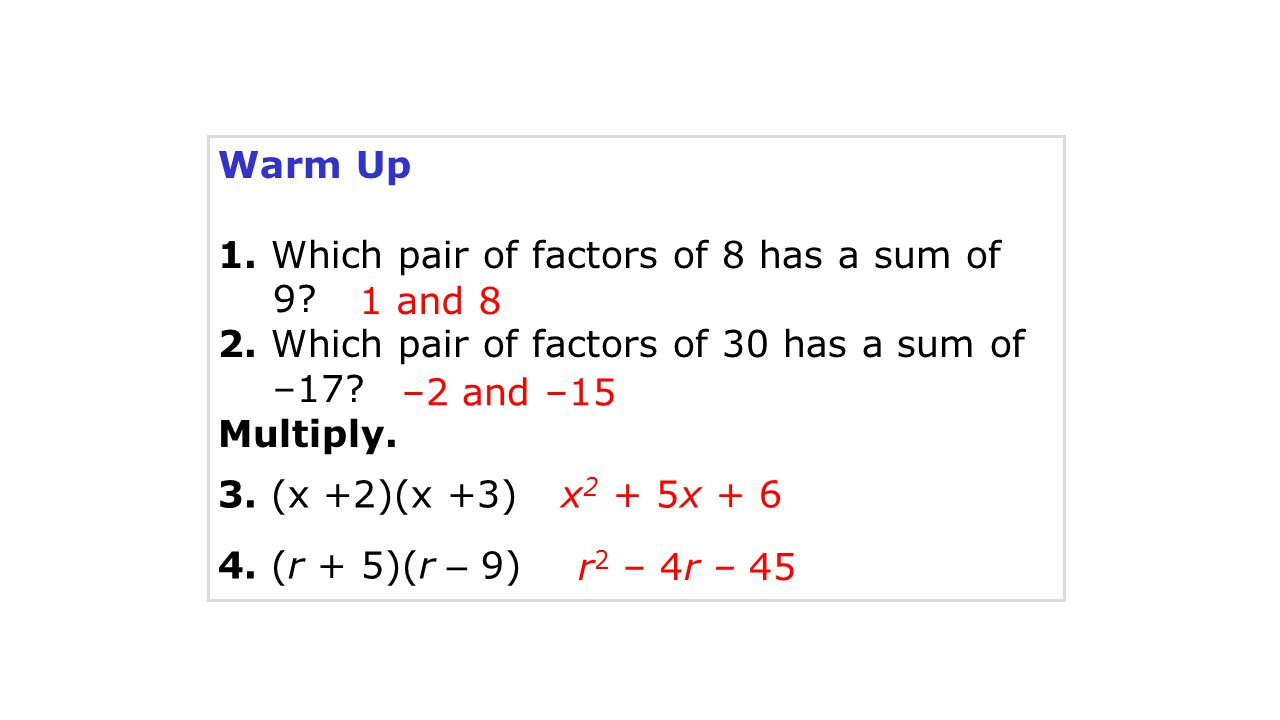 Warm Up 1. Which pair of factors of 8 has a sum of 9 2. Which pair of factors of 30 has a sum of –17