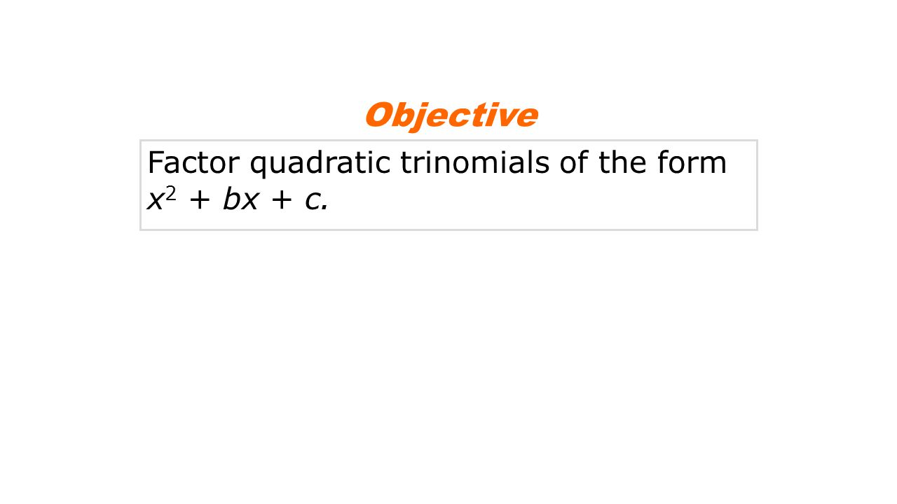 Objective Factor quadratic trinomials of the form x2 + bx + c.