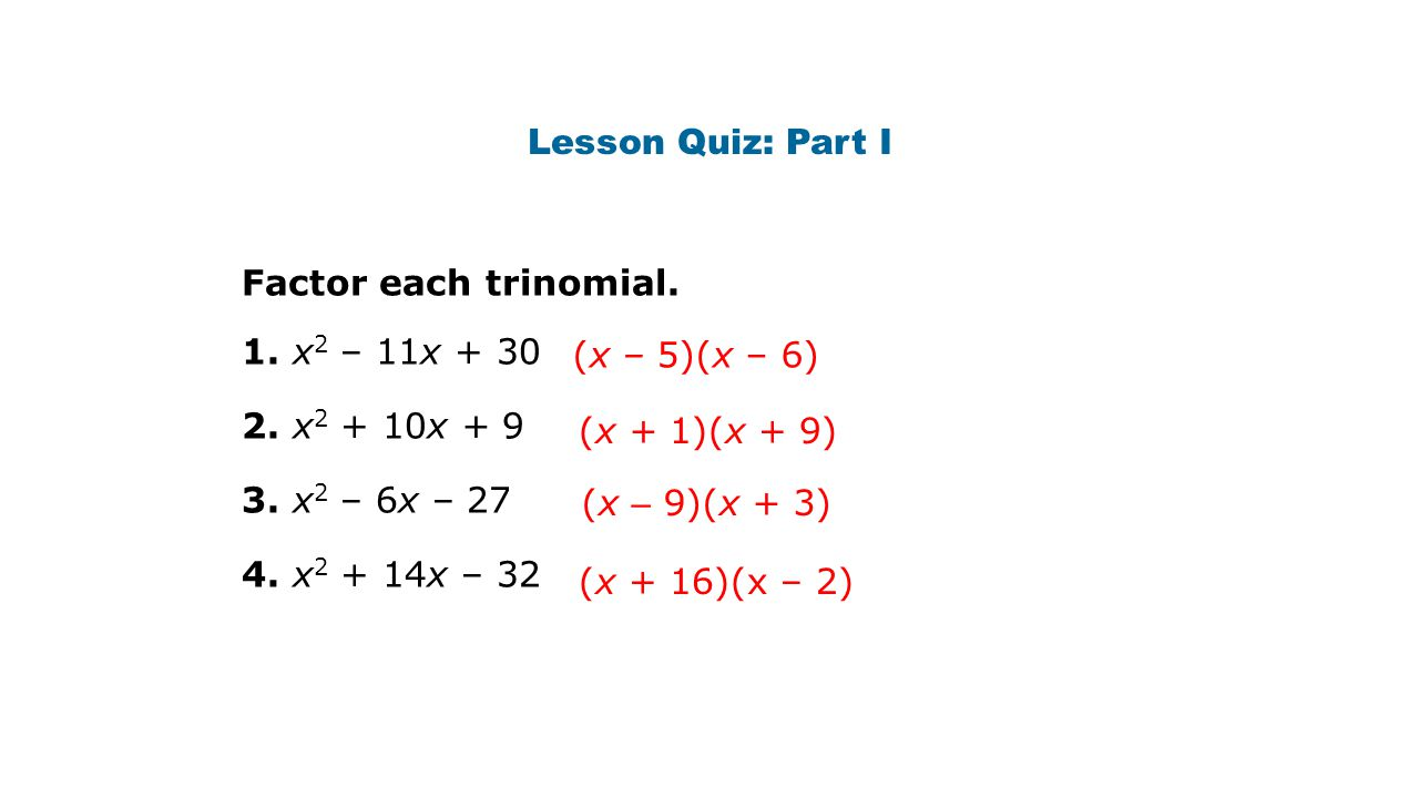 Lesson Quiz: Part I Factor each trinomial. 1. x2 – 11x + 30. 2. x2 + 10x + 9. 3. x2 – 6x – 27. 4. x2 + 14x – 32.