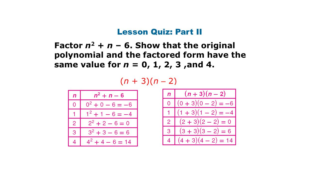 Lesson Quiz: Part II Factor n2 + n – 6. Show that the original polynomial and the factored form have the same value for n = 0, 1, 2, 3 ,and 4.