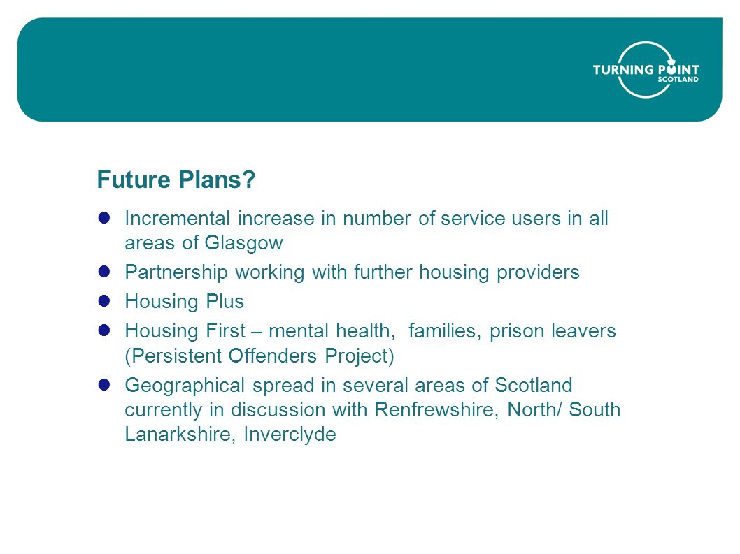 Future Plans Incremental increase in number of service users in all areas of Glasgow. Partnership working with further housing providers.