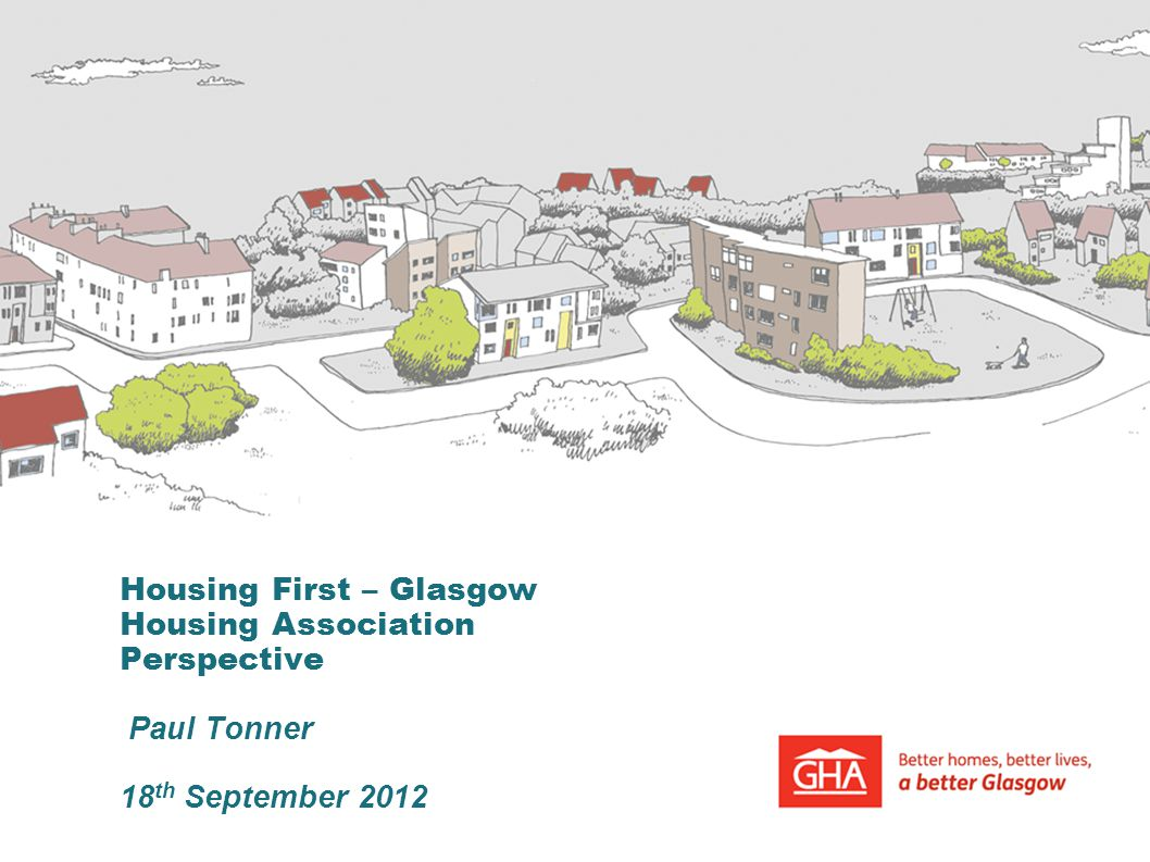 Housing First – Glasgow Housing Association Perspective Paul Tonner 18th September 2012