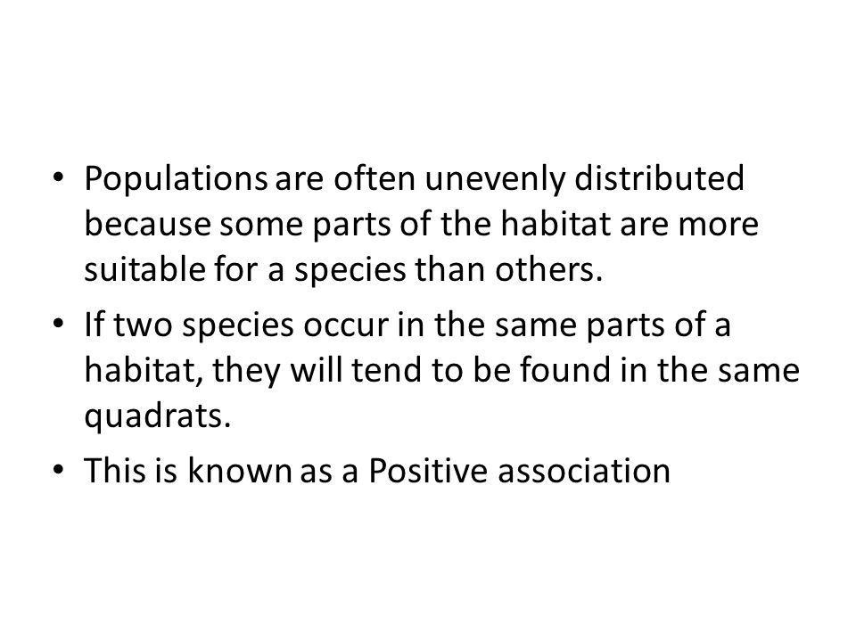 Populations are often unevenly distributed because some parts of the habitat are more suitable for a species than others.