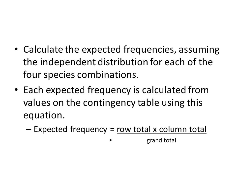 Calculate the expected frequencies, assuming the independent distribution for each of the four species combinations.