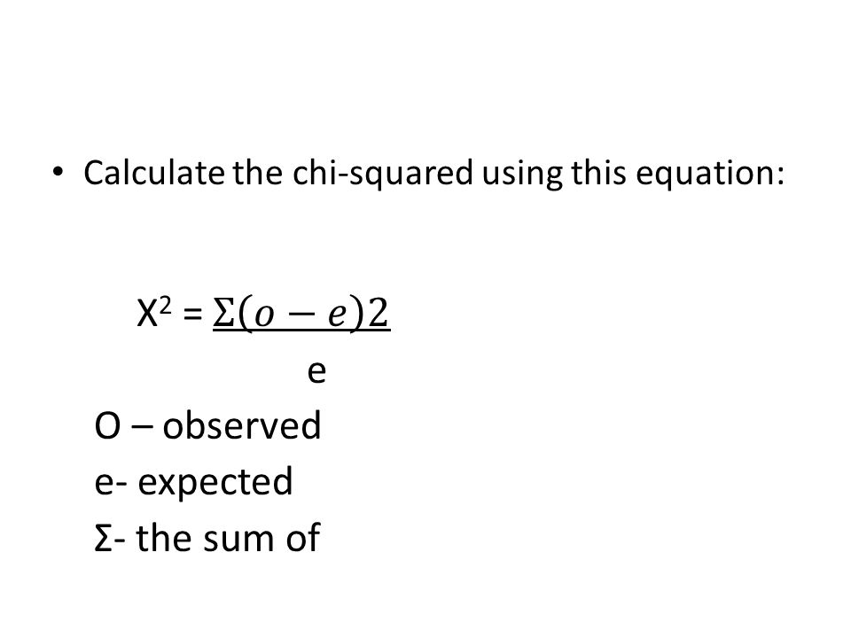 X2 = Σ 𝑜−𝑒 2 e O – observed e- expected Σ- the sum of