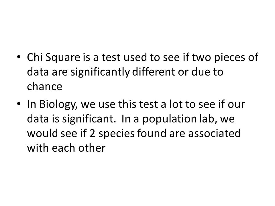 Chi Square is a test used to see if two pieces of data are significantly different or due to chance