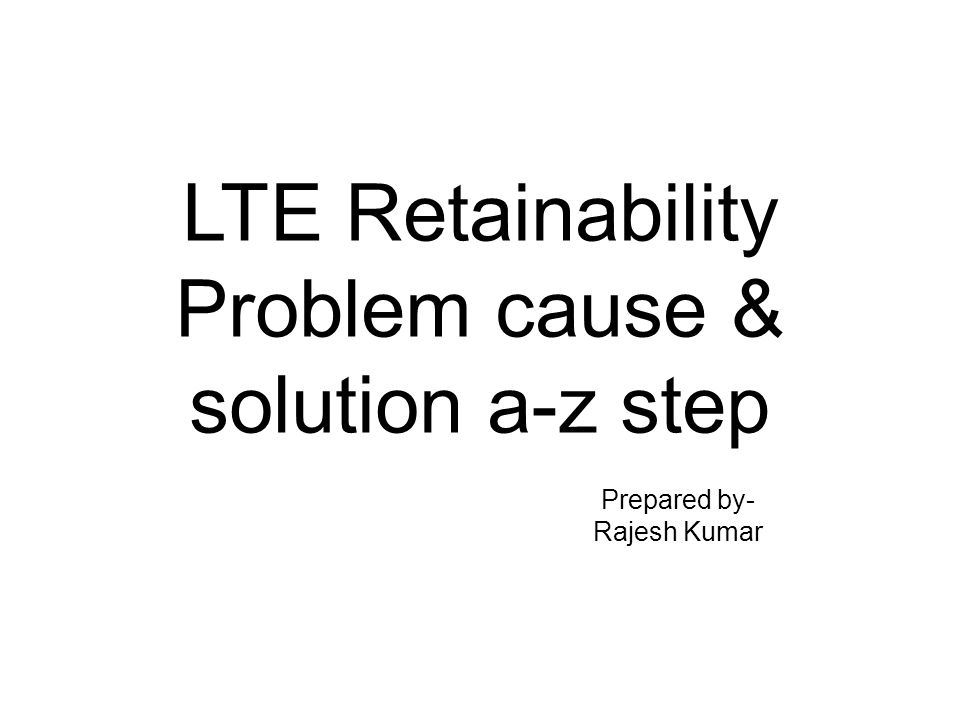 LTE Retainability Problem cause & solution a-z step Prepared by- Rajesh Kumar