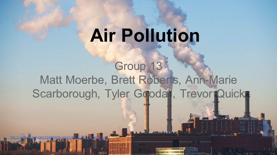 1 Air Pollution. Group 13. Matt Moerbe, Brett Roberts, Ann-Marie Scarborough, Tyler Goodall, Trevor Quick.
