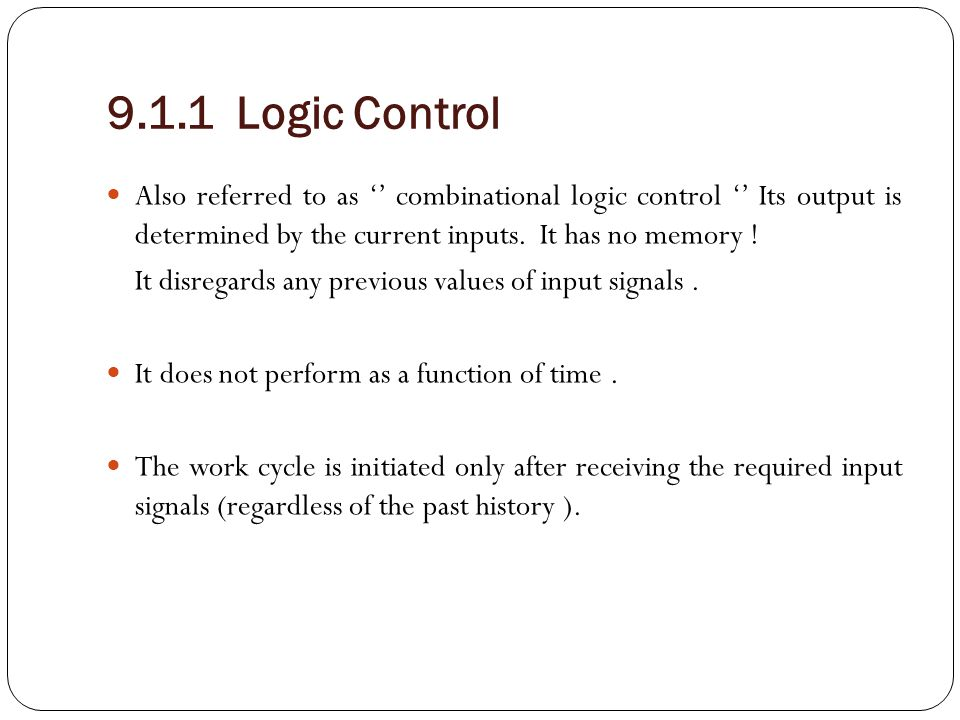 9.1.1 Logic Control Also referred to as '' combinational logic control '' Its output is determined by the current inputs. It has no memory !
