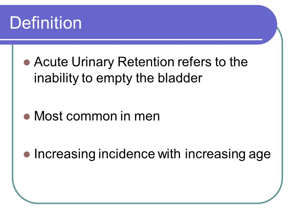 Definition Acute Urinary Retention refers to the inability to empty the bladder. Most common in men.